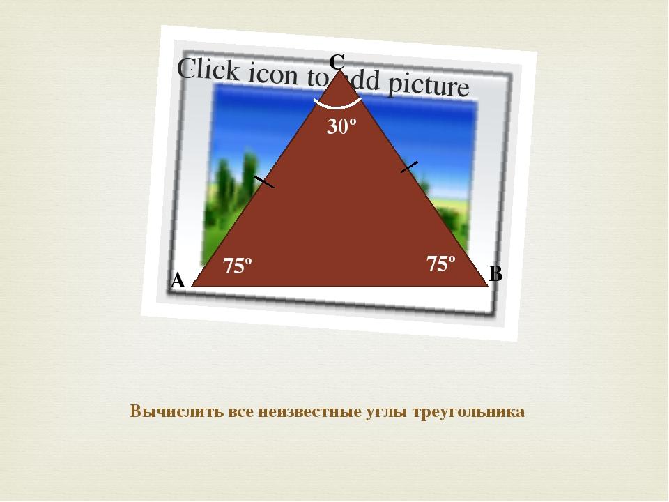 A B C 30º Вычислить все неизвестные углы треугольника 75º 75º