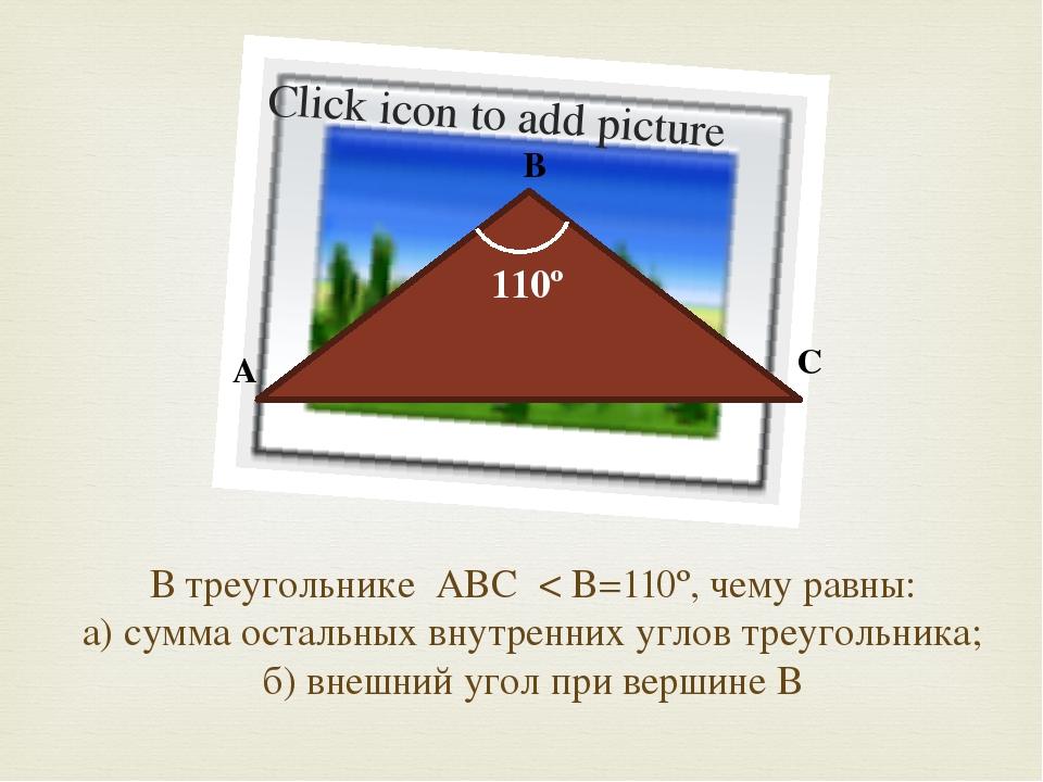 В треугольнике ABC < B=110º, чему равны: а) сумма остальных внутренних углов...