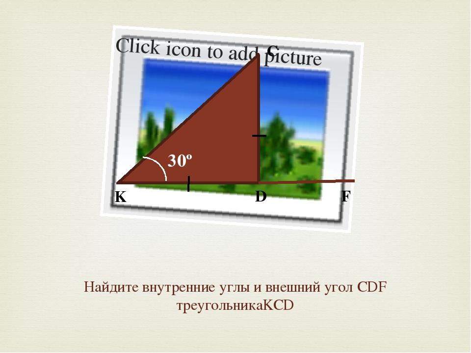 Найдите внутренние углы и внешний угол CDF треугольникаKCD 30º K D C F