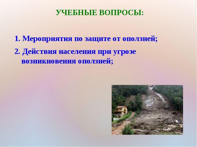 УЧЕБНЫЕ ВОПРОСЫ: 1. Мероприятия по защите от оползней; 2. Действия населения...