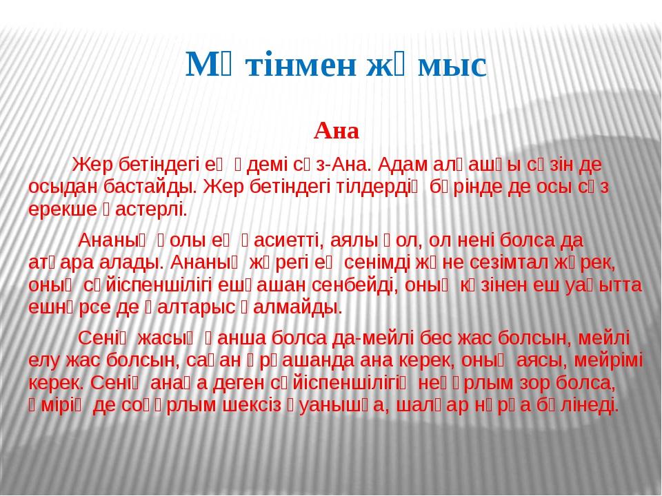 Мәтінмен жұмыс Ана Жер бетіндегі ең әдемі сөз-Ана. Адам алғашқы сөзін де осыд...