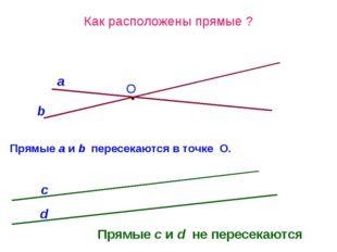 Как расположены прямые ? O b Прямые а и b пересекаются в точке О. a Прямые с