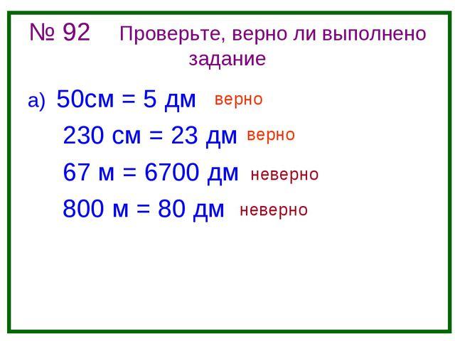 № 92 Проверьте, верно ли выполнено задание а) 50см = 5 дм 230 см = 23 дм 67 м...
