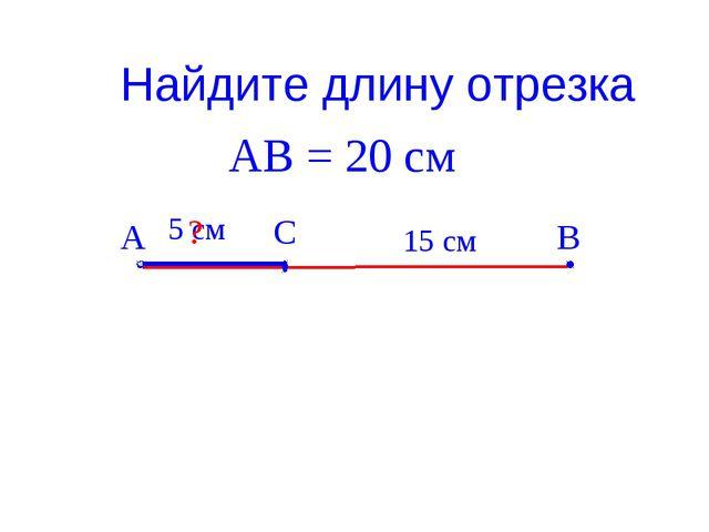 Найдите длину отрезка А В С 5 см АВ = 20 см ? 15 см