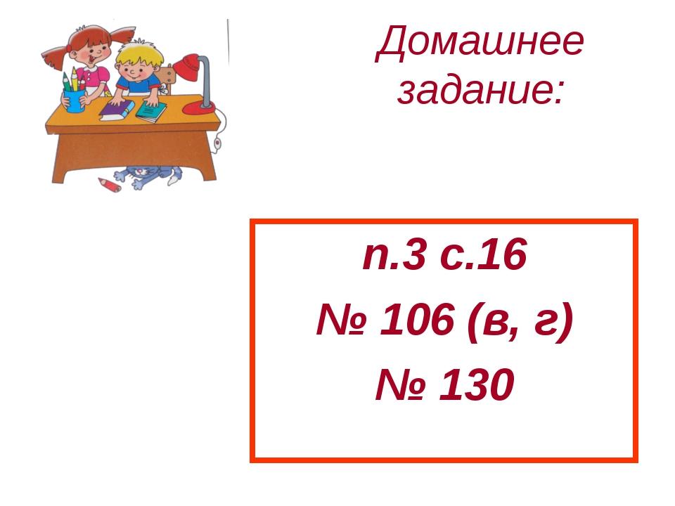 Домашнее задание: п.3 с.16 № 106 (в, г) № 130