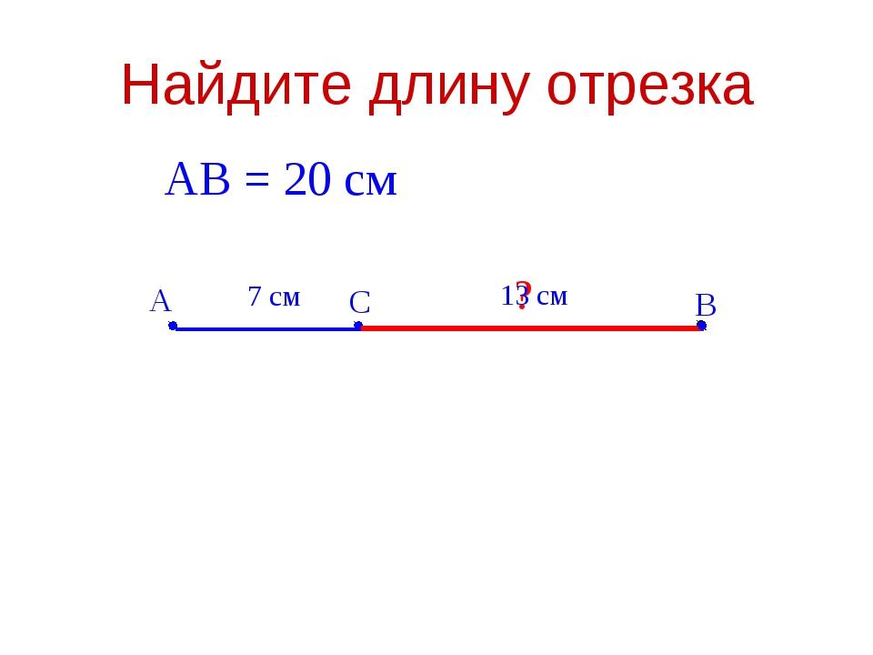 Найдите длину отрезка А В С 7 см АВ = 20 см ? 13 см
