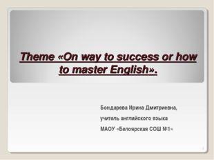 Theme «On way to success or how to master English». Бондарева Ирина Дмитриев