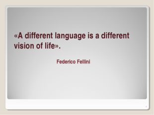 «A different language is a different vision of life». Federico Fellini *