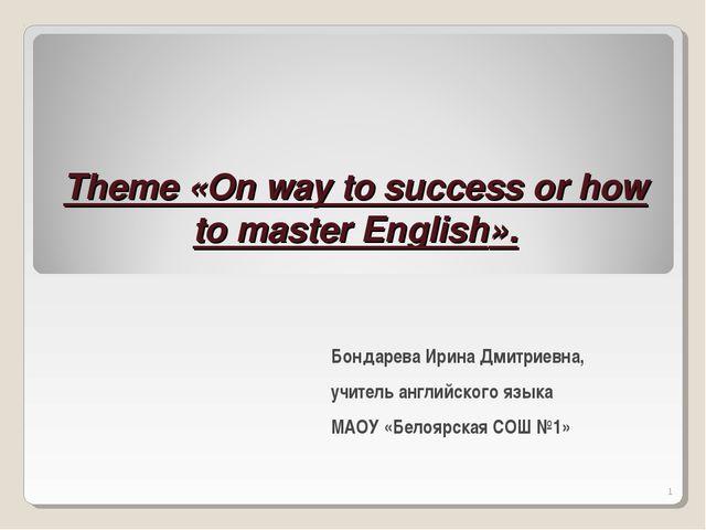 Theme «On way to success or how to master English». Бондарева Ирина Дмитриев...