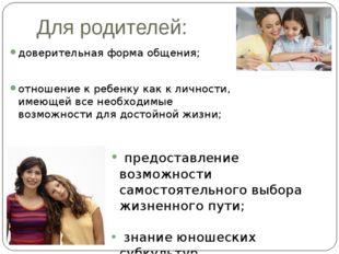 Для родителей: доверительная форма общения; отношение к ребенку как к личност