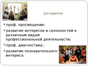 Для педагогов: проф. просвещение; развитие интересов и склонностей к различны
