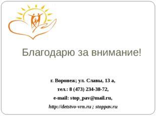 Благодарю за внимание! г. Воронеж; ул. Славы, 13 а, тел.: 8 (473) 234-38-72,