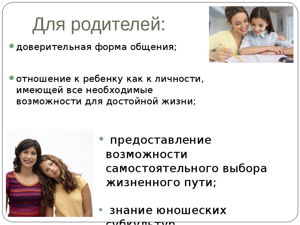 Для родителей: доверительная форма общения; отношение к ребенку как к личност...