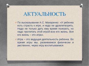 АКТУАЛЬНОСТЬ По высказывании А.С. Макаренко: «У ребенка есть страсть к игре,