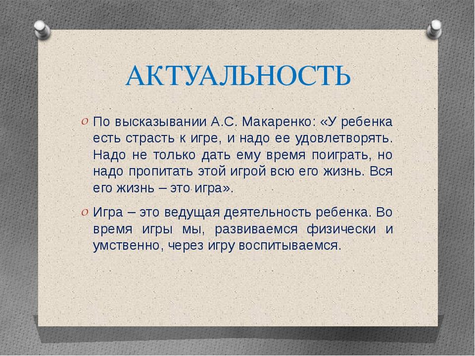 АКТУАЛЬНОСТЬ По высказывании А.С. Макаренко: «У ребенка есть страсть к игре,...