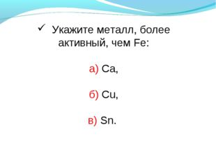 Укажите металл, более активный, чем Fe: а) Са, б) Cu, в) Sn.
