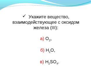Укажите вещество, взаимодействующее с оксидом железа (III): а) О2, б) H2O, в