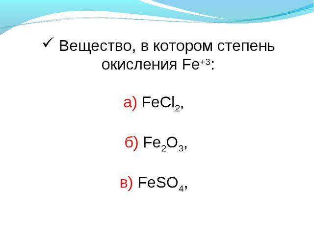 Вещество, в котором степень окисления Fe+3: а) FeCl2, б) Fe2О3, в) FeSO4,