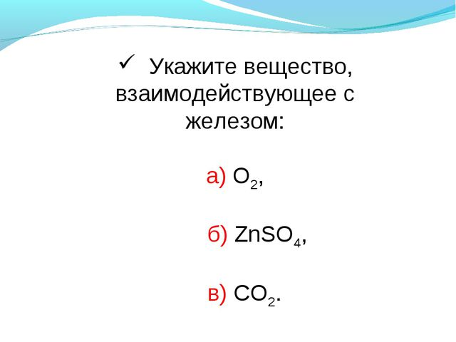 Укажите вещество, взаимодействующее с железом: а) О2, б) ZnSO4, в) CO2.