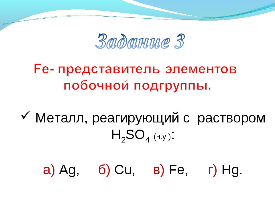Металл, реагирующий с раствором H2SO4 (н.у.): а) Ag, б) Сu, в) Fe, г) Hg.