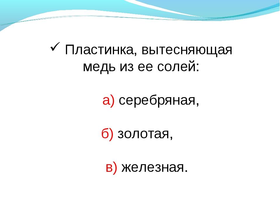 Пластинка, вытесняющая медь из ее солей: а) серебряная, б) золотая, в) желез...