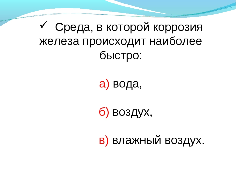 Среда, в которой коррозия железа происходит наиболее быстро: а) вода, б) воз...