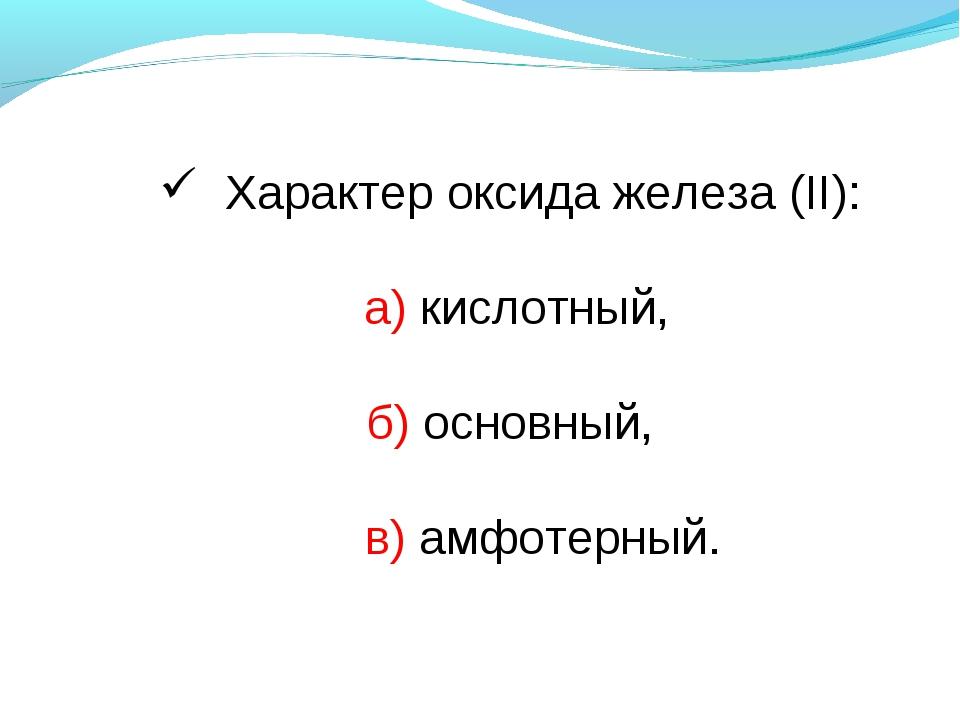 Характер оксида железа (II): а) кислотный, б) основный, в) амфотерный.