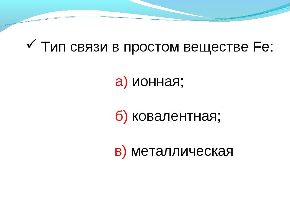 Тип связи в простом веществе Fe: а) ионная;  б) ковалентная;  в) металличе...