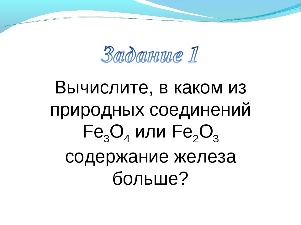 Вычислите, в каком из природных соединений Fe3O4 или Fe2O3 содержание железа...