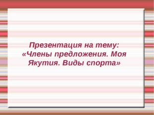 Презентация на тему: «Члены предложения. Моя Якутия. Виды спорта»