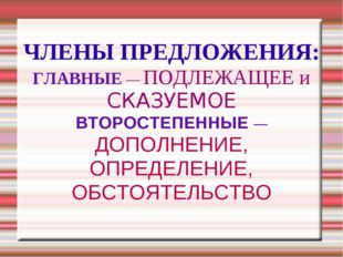 ЧЛЕНЫ ПРЕДЛОЖЕНИЯ: ГЛАВНЫЕ — ПОДЛЕЖАЩЕЕ и СКАЗУЕМОЕ ВТОРОСТЕПЕННЫЕ — ДОПОЛНЕН