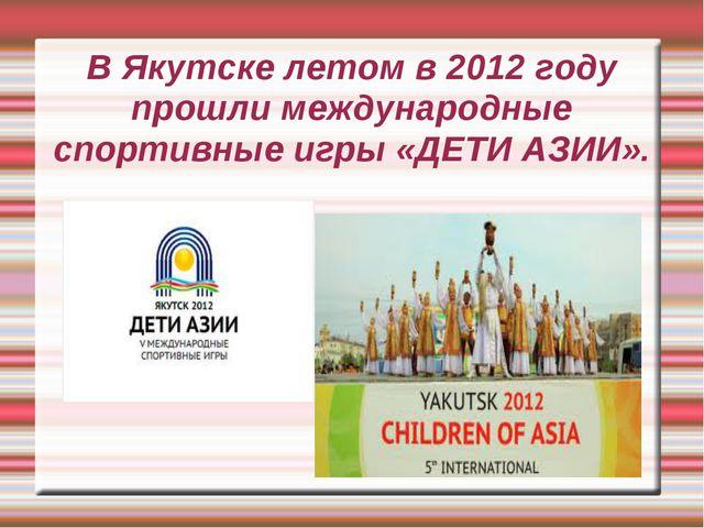 В Якутске летом в 2012 году прошли международные спортивные игры «ДЕТИ АЗИИ».