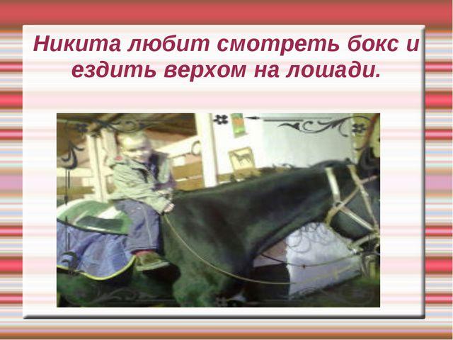 Никита любит смотреть бокс и ездить верхом на лошади.