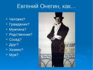 Евгений Онегин, как… Человек? Гражданин? Мужчина? Родственник? Сосед? Друг? Х