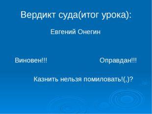 Вердикт суда(итог урока): Евгений Онегин Виновен!!! Оправдан!!! Казнить нельз