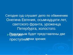Сегодня суд слушает дело по обвинению Онегина Евгения, осьмнадцати лет, светс