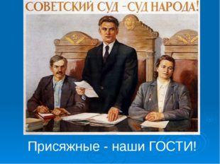 Присяжные - наши ГОСТИ!