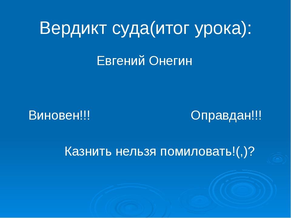 Вердикт суда(итог урока): Евгений Онегин Виновен!!! Оправдан!!! Казнить нельз...