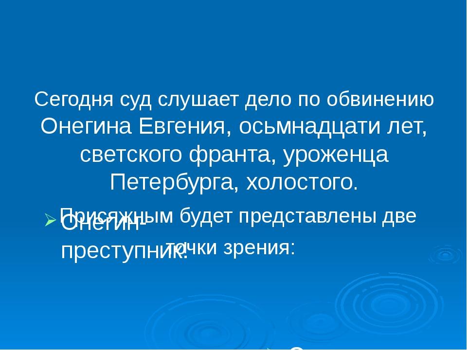Сегодня суд слушает дело по обвинению Онегина Евгения, осьмнадцати лет, светс...