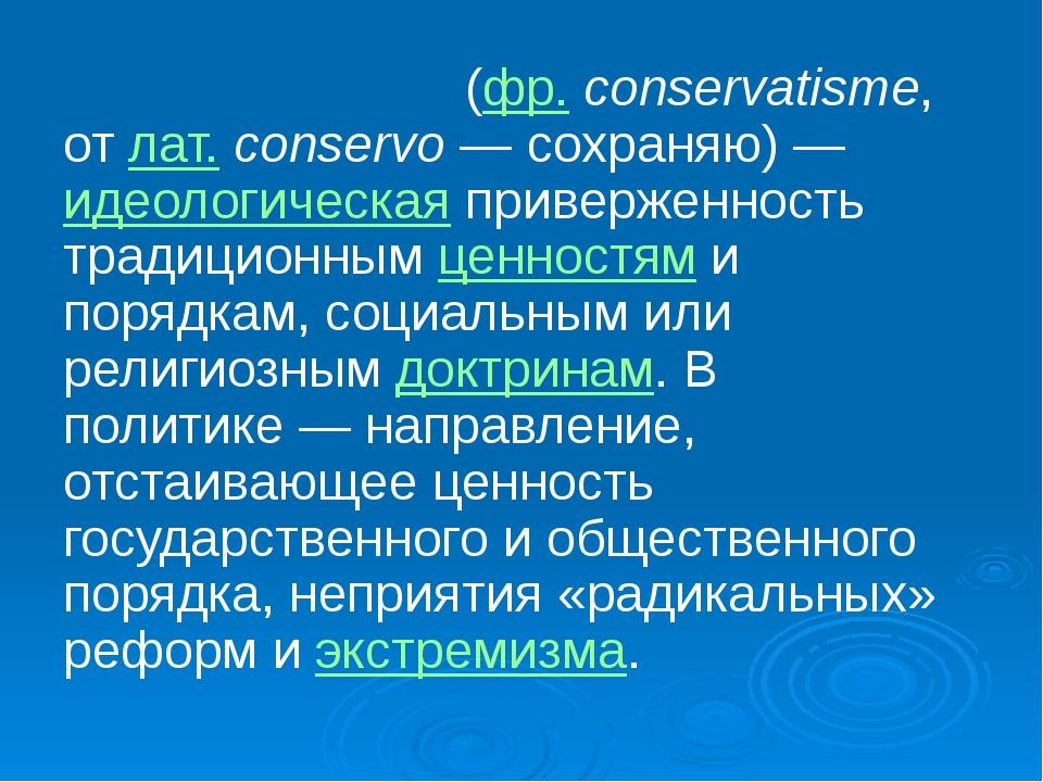 Консервати́зм (фр.conservatisme, от лат.conservo— сохраняю)— идеологическ...