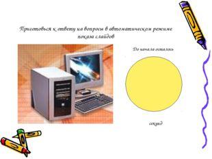 Приготовься к ответу на вопросы в автоматическом режиме показа слайдов До нач