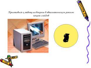 Приготовься к ответу на вопросы в автоматическом режиме показа слайдов 9 8 7