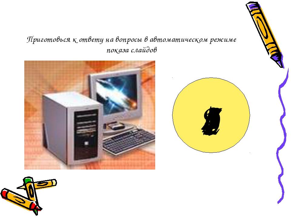 Приготовься к ответу на вопросы в автоматическом режиме показа слайдов 9 8 7...