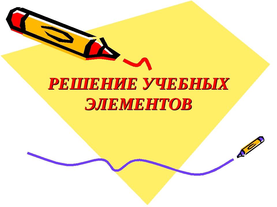 РЕШЕНИЕ УЧЕБНЫХ ЭЛЕМЕНТОВ