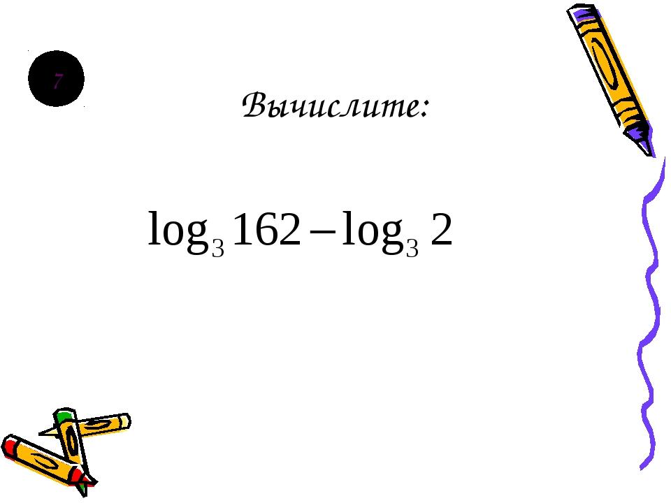 Вычислите: 7