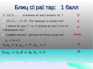 Блиц сұрақтар: 1 балл 1. 5,8,11,… алтыншы мүшесі нешеге тең? 17 2. 10, 6,2,…,