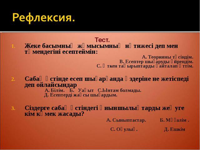 Тест. Жеке басымның жұмысымның нәтижесі деп мен төмендегіні есептеймін: А. Т...