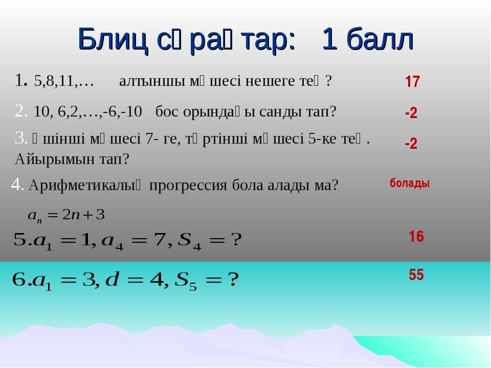 Блиц сұрақтар: 1 балл 1. 5,8,11,… алтыншы мүшесі нешеге тең? 17 2. 10, 6,2,…,...