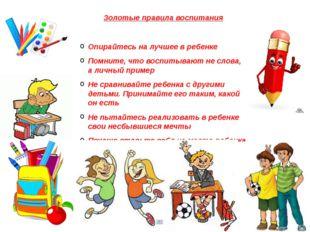 Золотые правила воспитания Опирайтесь на лучшее в ребенке Помните, что воспит