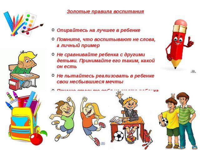 Золотые правила воспитания Опирайтесь на лучшее в ребенке Помните, что воспит...